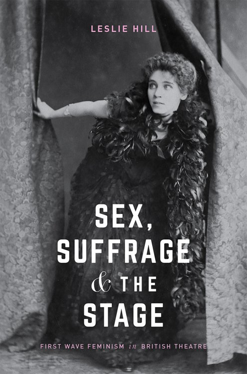 Sex, Suffrage and the Stage: First Wave Feminism in British Theatre by Leslie Hill - book cover